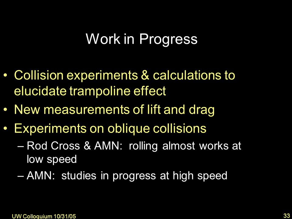 UW Colloquium 10/31/05 33 Work in Progress Collision experiments & calculations to elucidate trampoline effect New measurements of lift and drag Experiments on oblique collisions –Rod Cross & AMN: rolling almost works at low speed –AMN: studies in progress at high speed