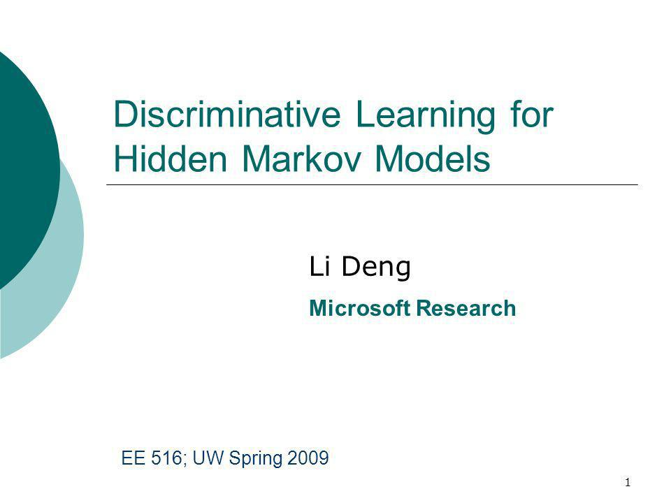 1 Discriminative Learning for Hidden Markov Models Li Deng Microsoft Research EE 516; UW Spring 2009