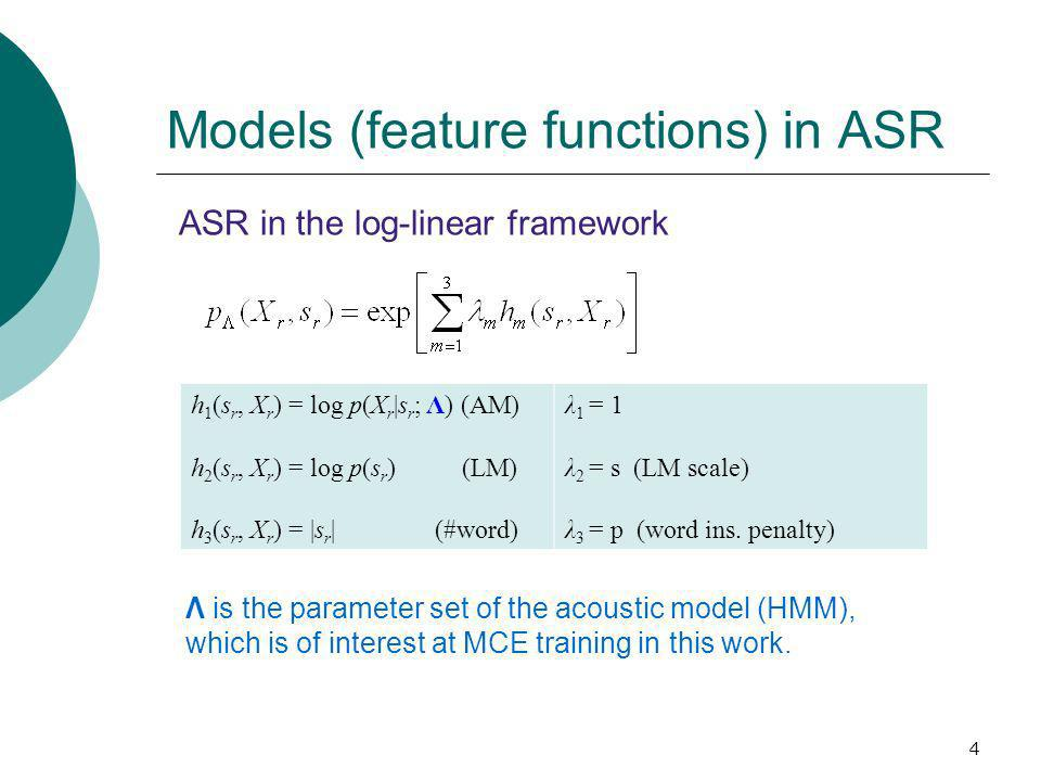 4 Models (feature functions) in ASR h 1 (s r, X r ) = log p(X r |s r ; Λ) (AM) h 2 (s r, X r ) = log p(s r ) (LM) h 3 (s r, X r ) = |s r | (#word) λ 1 = 1 λ 2 = s (LM scale) λ 3 = p (word ins.