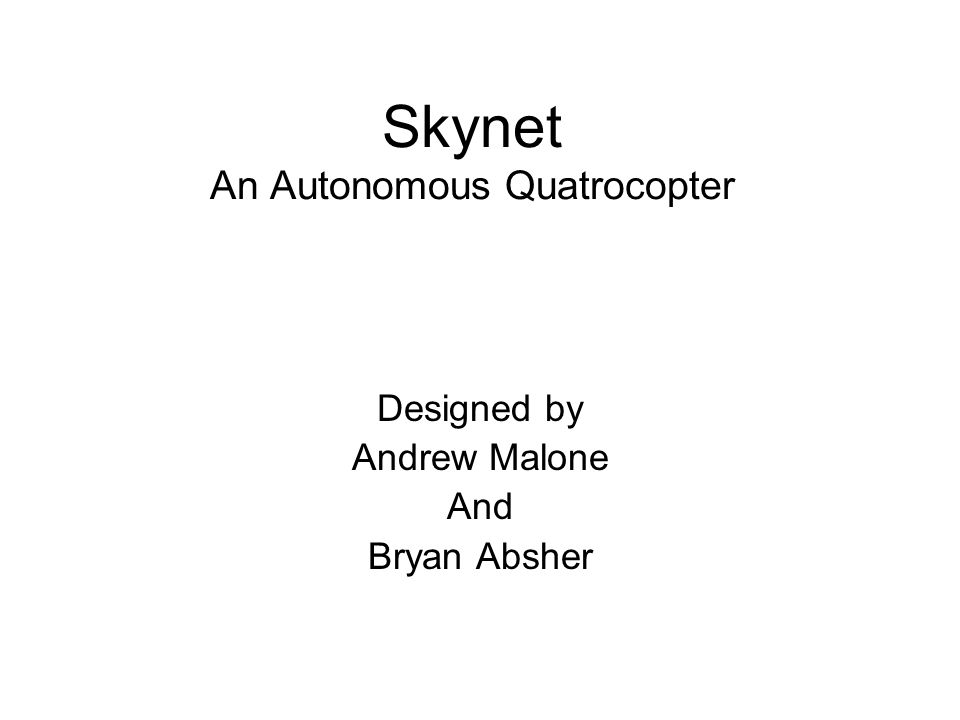 Skynet An Autonomous Quatrocopter Designed by Andrew Malone And Bryan Absher