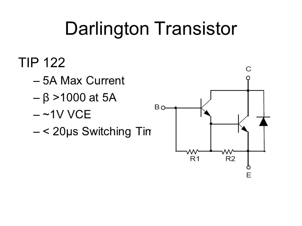 Darlington Transistor TIP 122 –5A Max Current –β >1000 at 5A –~1V VCE –< 20µs Switching Time