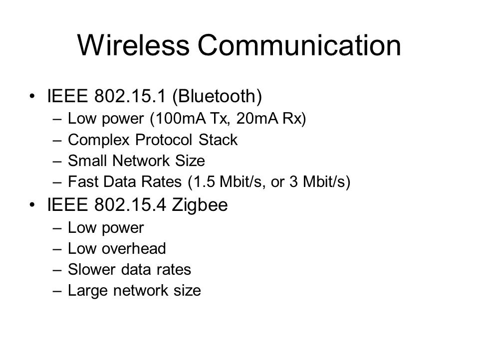 Wireless Communication IEEE 802.15.1 (Bluetooth) –Low power (100mA Tx, 20mA Rx) –Complex Protocol Stack –Small Network Size –Fast Data Rates (1.5 Mbit/s, or 3 Mbit/s) IEEE 802.15.4 Zigbee –Low power –Low overhead –Slower data rates –Large network size