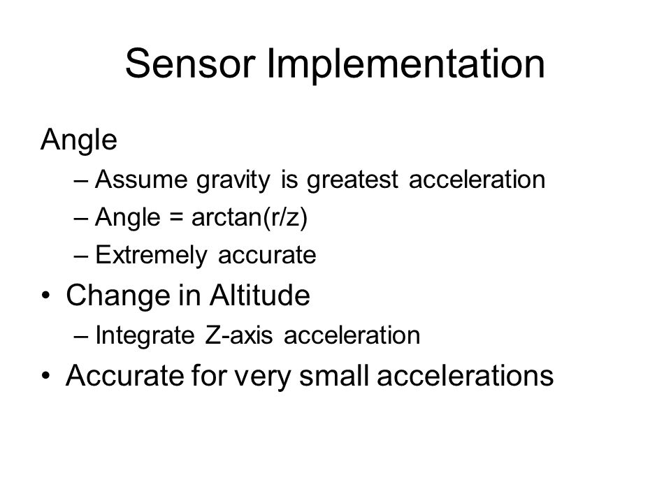 Sensor Implementation Angle –Assume gravity is greatest acceleration –Angle = arctan(r/z) –Extremely accurate Change in Altitude –Integrate Z-axis acceleration Accurate for very small accelerations