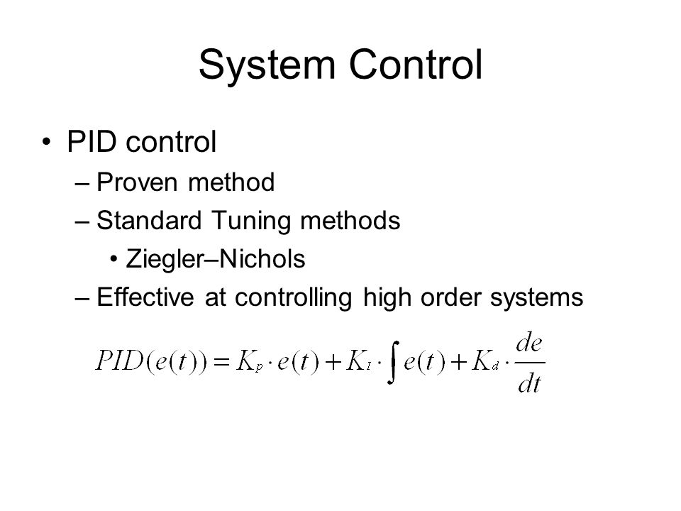 System Control PID control –Proven method –Standard Tuning methods Ziegler–Nichols –Effective at controlling high order systems