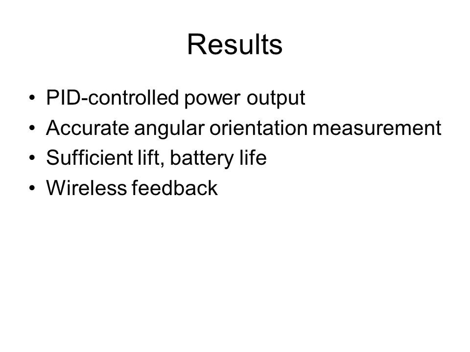 Results PID-controlled power output Accurate angular orientation measurement Sufficient lift, battery life Wireless feedback