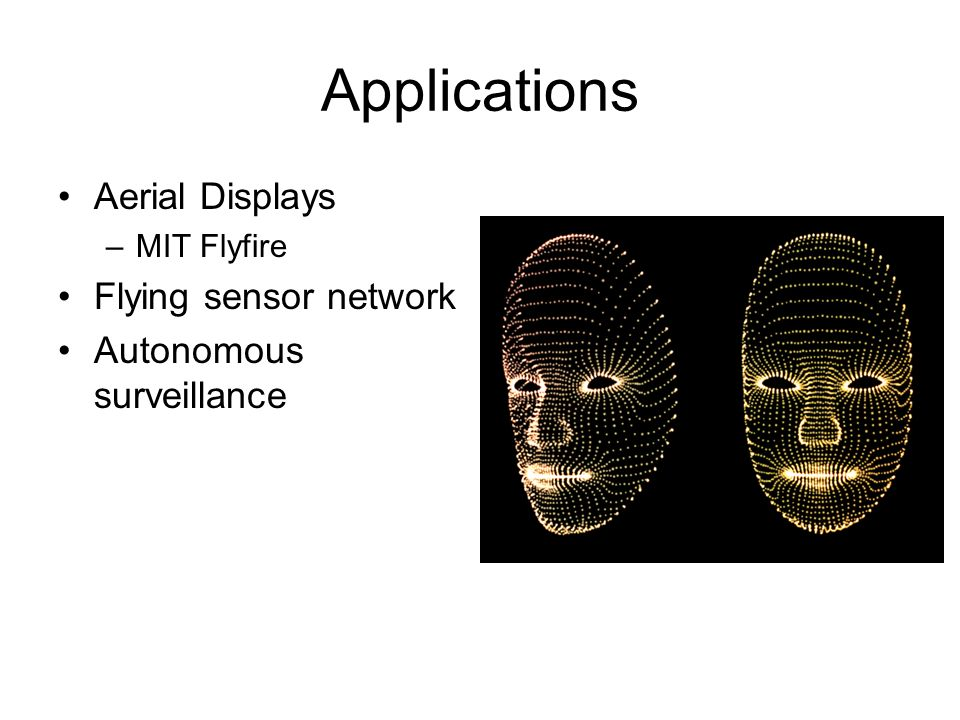 Applications Aerial Displays –MIT Flyfire Flying sensor network Autonomous surveillance