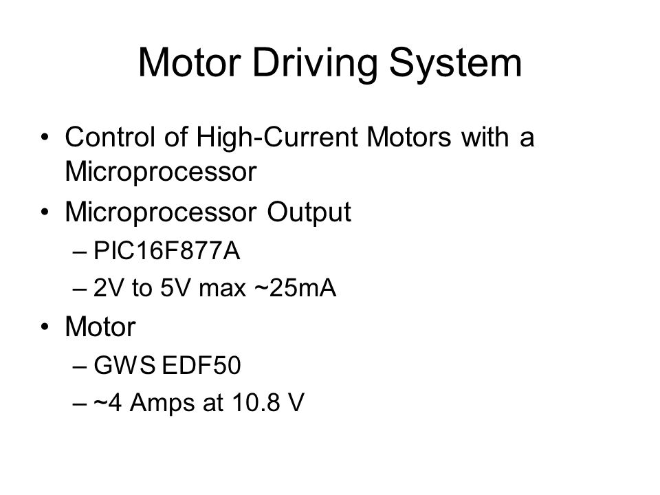 Motor Driving System Control of High-Current Motors with a Microprocessor Microprocessor Output –PIC16F877A –2V to 5V max ~25mA Motor –GWS EDF50 –~4 Amps at 10.8 V