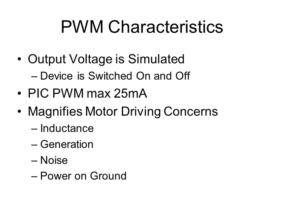 PWM Characteristics Output Voltage is Simulated –Device is Switched On and Off PIC PWM max 25mA Magnifies Motor Driving Concerns –Inductance –Generation –Noise –Power on Ground