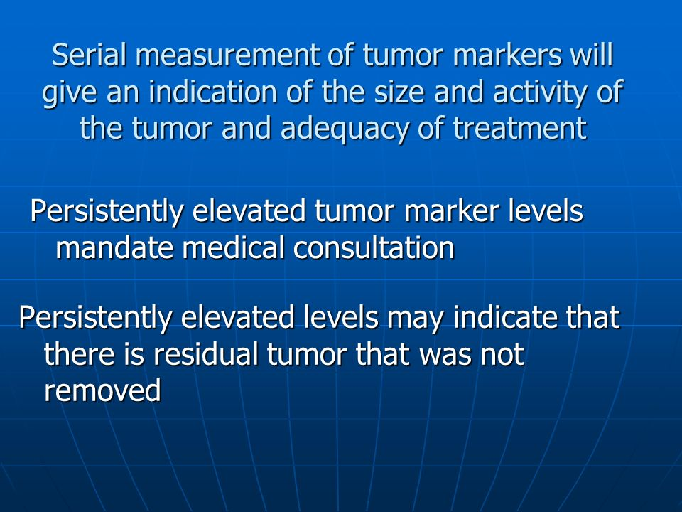 Serial measurement of tumor markers will give an indication of the size and activity of the tumor and adequacy of treatment Persistently elevated tumor marker levels mandate medical consultation Persistently elevated levels may indicate that there is residual tumor that was not removed