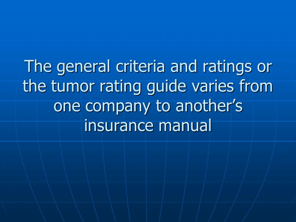 The general criteria and ratings or the tumor rating guide varies from one company to anothers insurance manual
