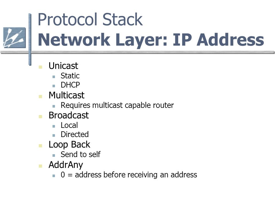 Protocol Stack Network Layer: IP Address Unicast Static DHCP Multicast Requires multicast capable router Broadcast Local Directed Loop Back Send to self AddrAny 0 = address before receiving an address