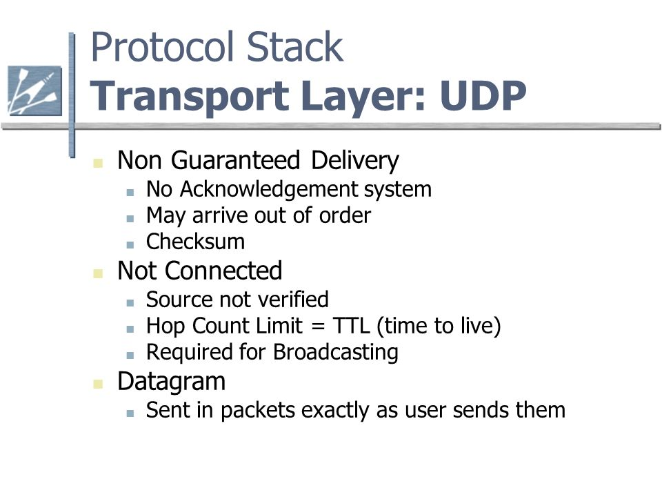 Protocol Stack Transport Layer: UDP Non Guaranteed Delivery No Acknowledgement system May arrive out of order Checksum Not Connected Source not verified Hop Count Limit = TTL (time to live) Required for Broadcasting Datagram Sent in packets exactly as user sends them