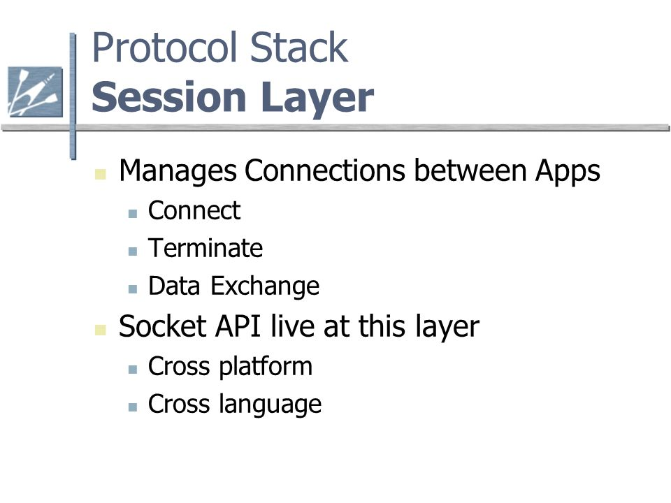 Protocol Stack Session Layer Manages Connections between Apps Connect Terminate Data Exchange Socket API live at this layer Cross platform Cross language