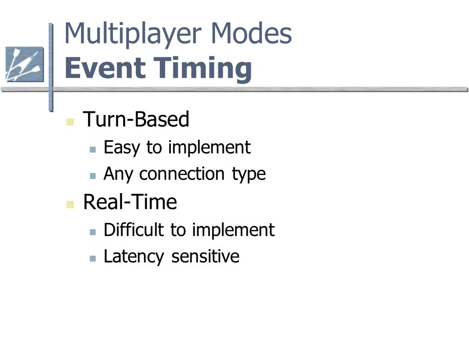 Multiplayer Modes Event Timing Turn-Based Easy to implement Any connection type Real-Time Difficult to implement Latency sensitive