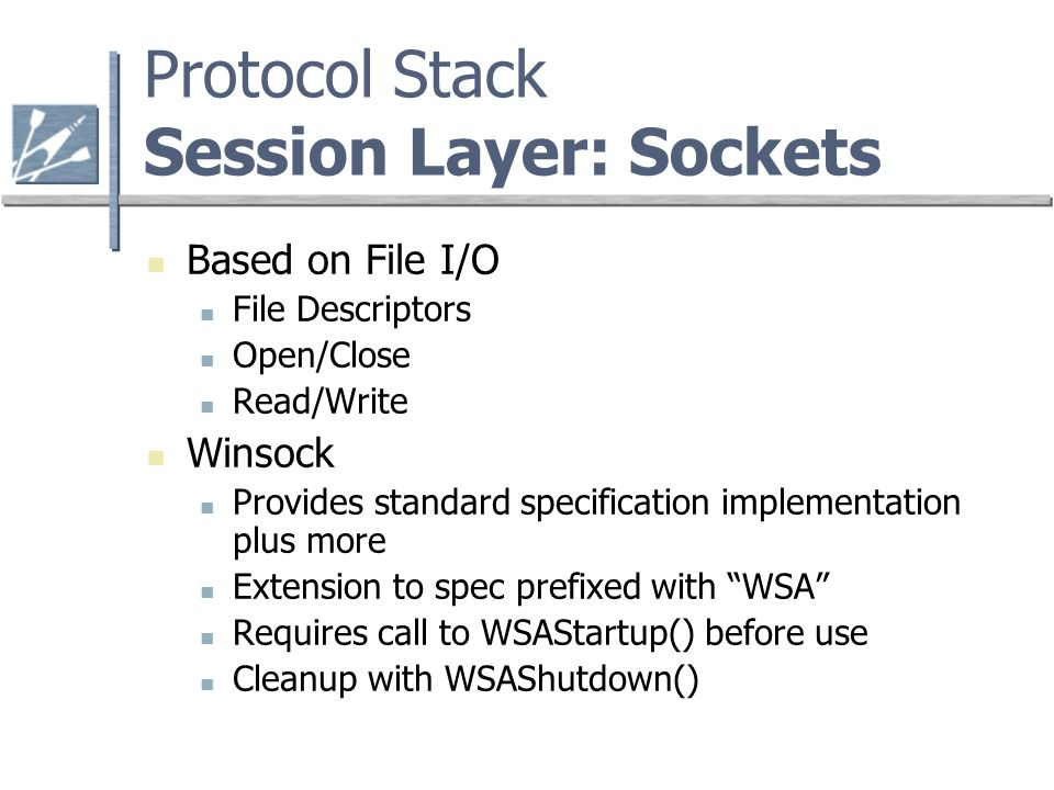 Protocol Stack Session Layer: Sockets Based on File I/O File Descriptors Open/Close Read/Write Winsock Provides standard specification implementation plus more Extension to spec prefixed with WSA Requires call to WSAStartup() before use Cleanup with WSAShutdown()