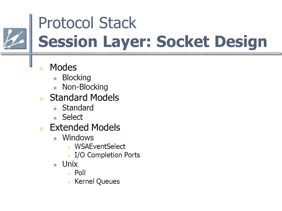 Protocol Stack Session Layer: Socket Design Modes Blocking Non-Blocking Standard Models Standard Select Extended Models Windows WSAEventSelect I/O Completion Ports Unix Poll Kernel Queues