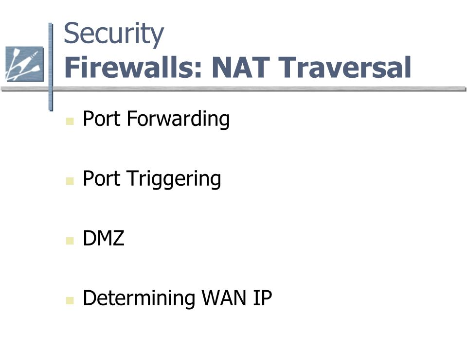 Security Firewalls: NAT Traversal Port Forwarding Port Triggering DMZ Determining WAN IP