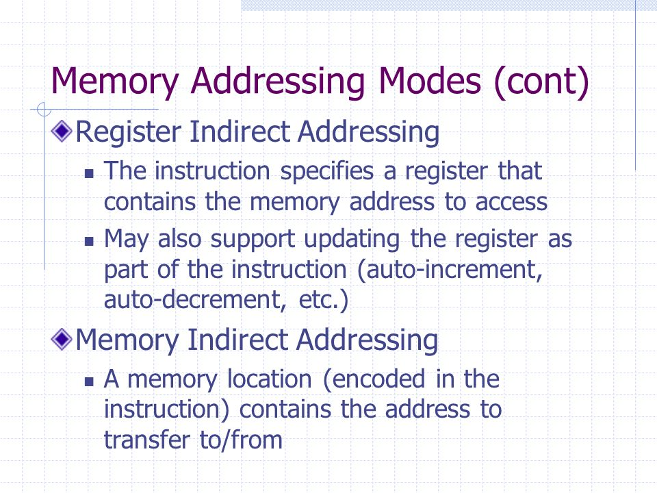 Memory Addressing Modes (cont) Register Indirect Addressing The instruction specifies a register that contains the memory address to access May also support updating the register as part of the instruction (auto-increment, auto-decrement, etc.) Memory Indirect Addressing A memory location (encoded in the instruction) contains the address to transfer to/from