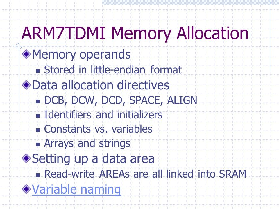 ARM7TDMI Memory Allocation Memory operands Stored in little-endian format Data allocation directives DCB, DCW, DCD, SPACE, ALIGN Identifiers and initializers Constants vs.