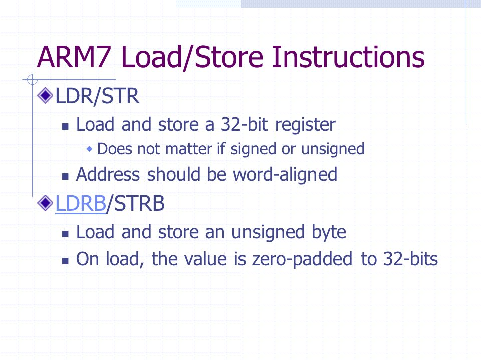 ARM7 Load/Store Instructions LDR/STR Load and store a 32-bit register Does not matter if signed or unsigned Address should be word-aligned LDRBLDRB/STRB Load and store an unsigned byte On load, the value is zero-padded to 32-bits