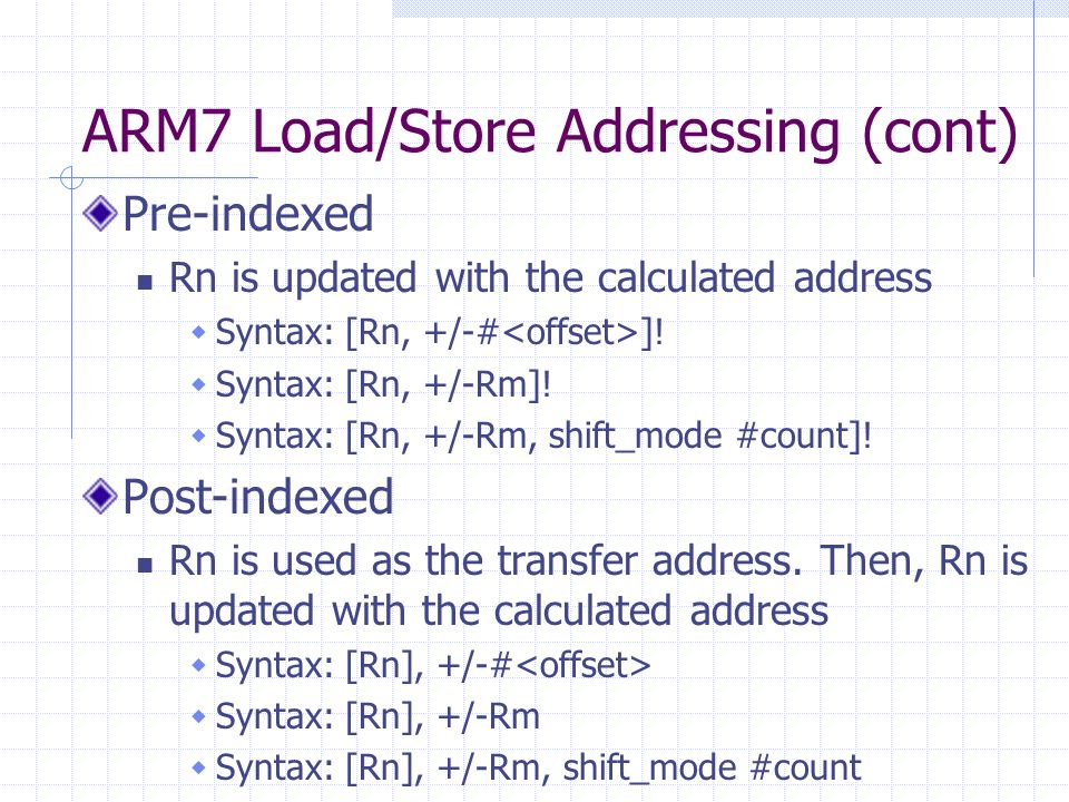 ARM7 Load/Store Addressing (cont) Pre-indexed Rn is updated with the calculated address Syntax: [Rn, +/-# ].