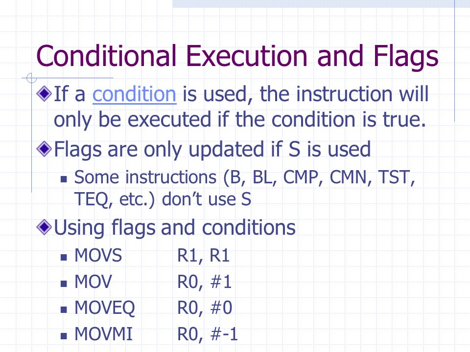 Conditional Execution and Flags If a condition is used, the instruction will only be executed if the condition is true.condition Flags are only updated if S is used Some instructions (B, BL, CMP, CMN, TST, TEQ, etc.) dont use S Using flags and conditions MOVS R1, R1 MOVR0, #1 MOVEQ R0, #0 MOVMI R0, #-1