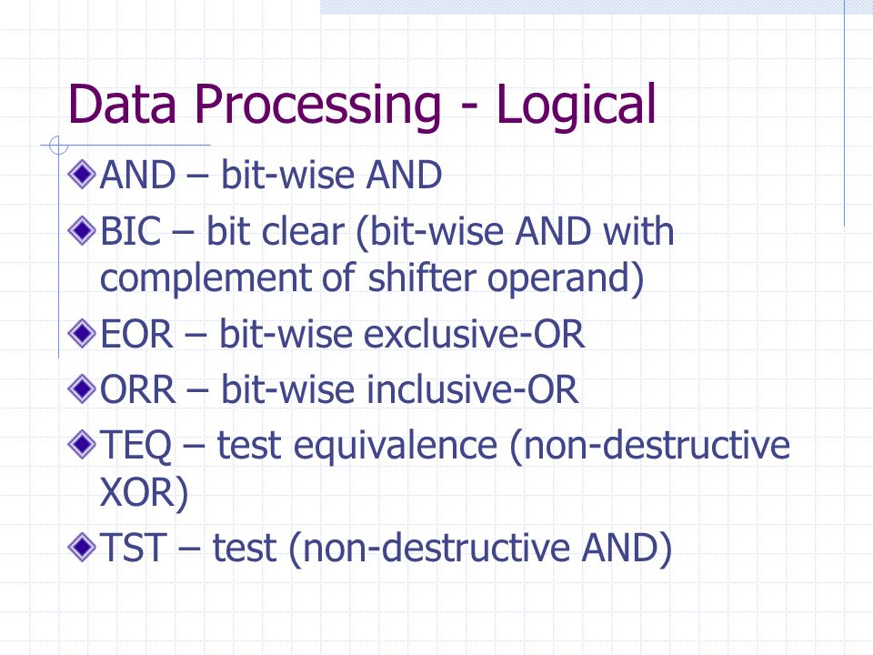Data Processing - Logical AND – bit-wise AND BIC – bit clear (bit-wise AND with complement of shifter operand) EOR – bit-wise exclusive-OR ORR – bit-wise inclusive-OR TEQ – test equivalence (non-destructive XOR) TST – test (non-destructive AND)
