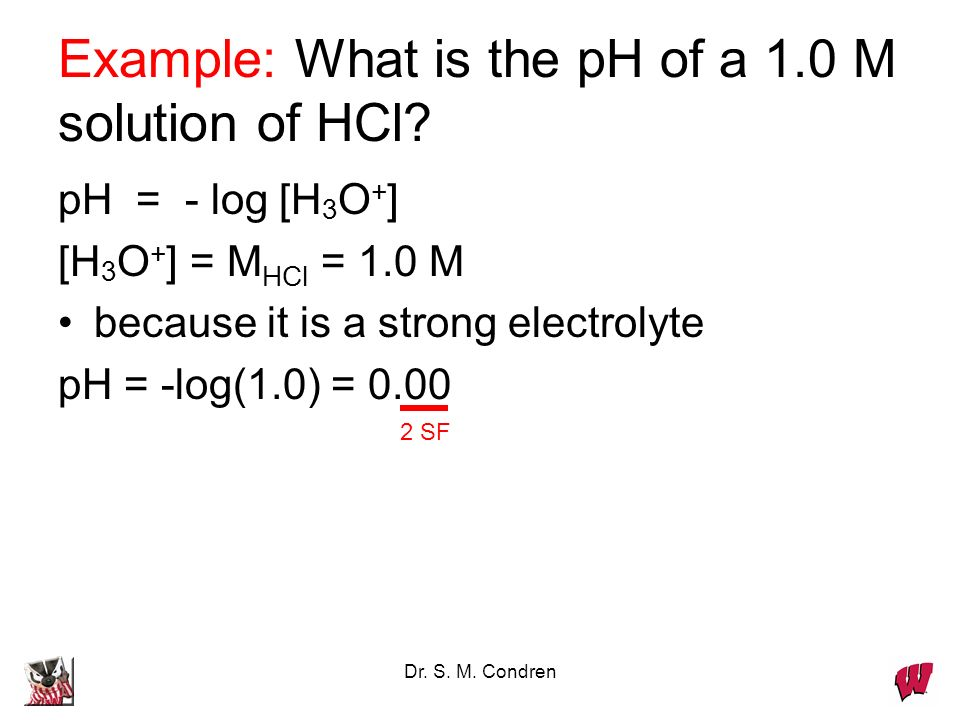 Dr. S. M. Condren Example: What is the pH of a 1.0 M solution of HCl.