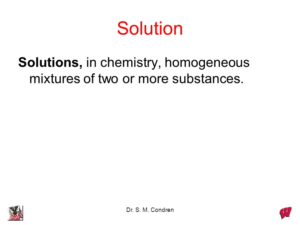 Dr. S. M. Condren Solution Solutions, in chemistry, homogeneous mixtures of two or more substances.