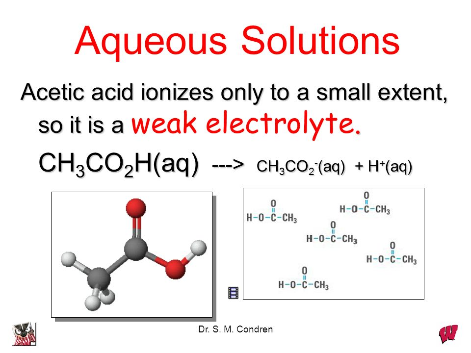 Dr. S. M. Condren Aqueous Solutions Acetic acid ionizes only to a small extent, so it is a.