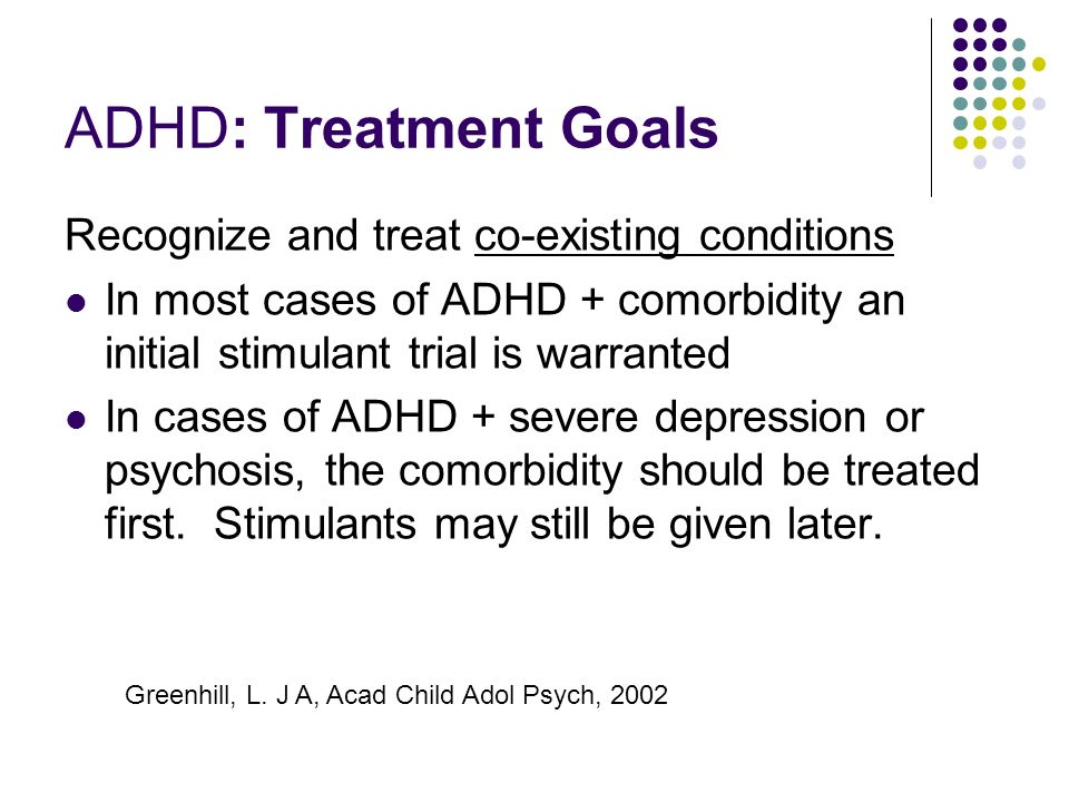 ADHD: Treatment Goals Recognize and treat co-existing conditions In most cases of ADHD + comorbidity an initial stimulant trial is warranted In cases of ADHD + severe depression or psychosis, the comorbidity should be treated first.