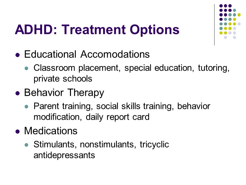ADHD: Treatment Options Educational Accomodations Classroom placement, special education, tutoring, private schools Behavior Therapy Parent training, social skills training, behavior modification, daily report card Medications Stimulants, nonstimulants, tricyclic antidepressants