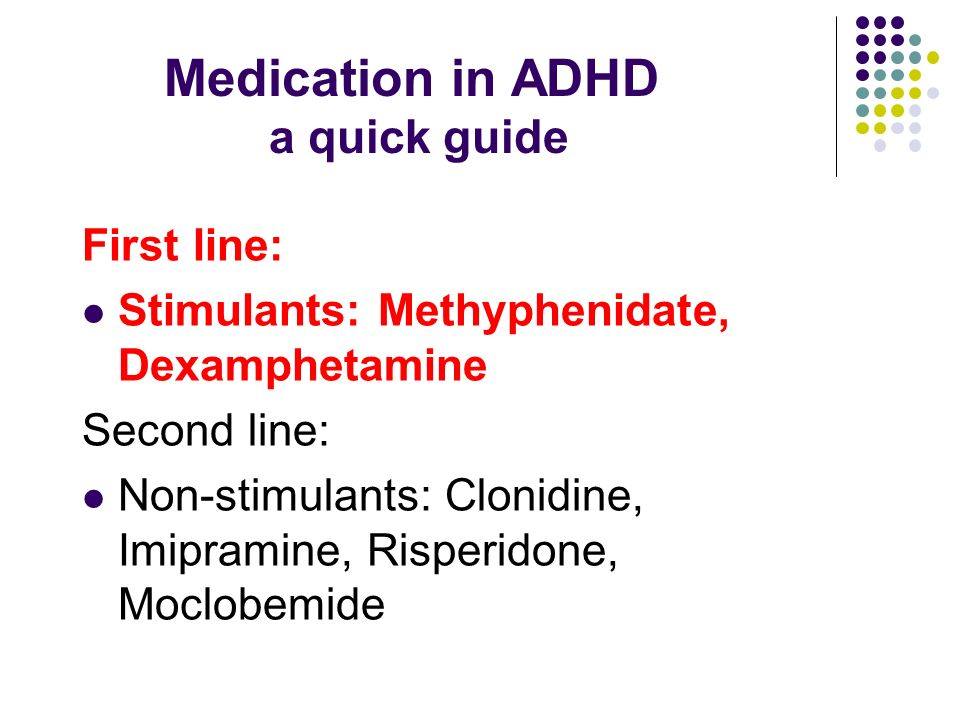 Medication in ADHD a quick guide First line: Stimulants: Methyphenidate, Dexamphetamine Second line: Non-stimulants: Clonidine, Imipramine, Risperidone, Moclobemide