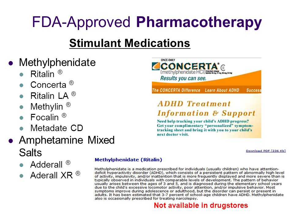 FDA-Approved Pharmacotherapy Methylphenidate Ritalin ® Concerta ® Ritalin LA ® Methylin ® Focalin ® Metadate CD Amphetamine Mixed Salts Adderall ® Aderall XR ® Stimulant Medications Not available in drugstores