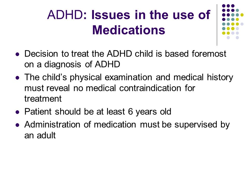 ADHD: Issues in the use of Medications Decision to treat the ADHD child is based foremost on a diagnosis of ADHD The childs physical examination and medical history must reveal no medical contraindication for treatment Patient should be at least 6 years old Administration of medication must be supervised by an adult