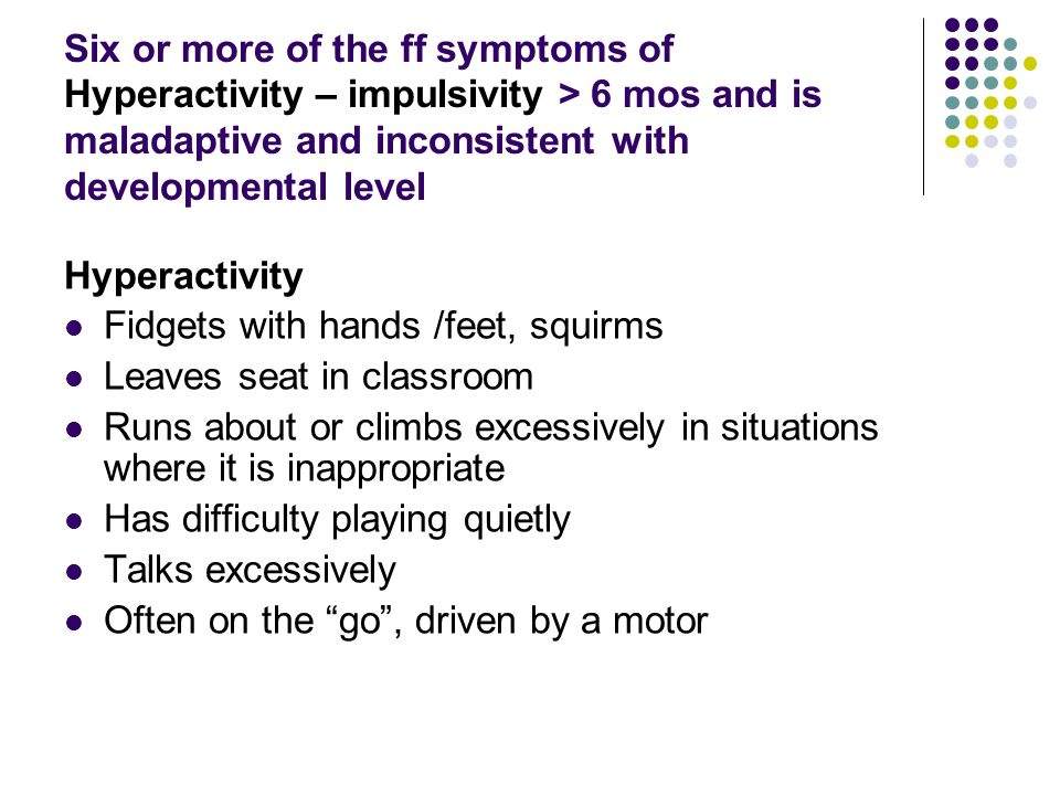 Six or more of the ff symptoms of Hyperactivity – impulsivity > 6 mos and is maladaptive and inconsistent with developmental level Hyperactivity Fidgets with hands /feet, squirms Leaves seat in classroom Runs about or climbs excessively in situations where it is inappropriate Has difficulty playing quietly Talks excessively Often on the go, driven by a motor