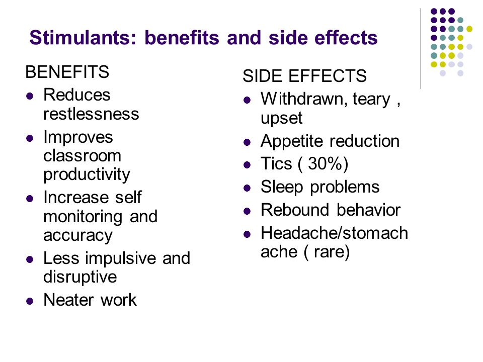Stimulants: benefits and side effects BENEFITS Reduces restlessness Improves classroom productivity Increase self monitoring and accuracy Less impulsive and disruptive Neater work SIDE EFFECTS Withdrawn, teary, upset Appetite reduction Tics ( 30%) Sleep problems Rebound behavior Headache/stomach ache ( rare)
