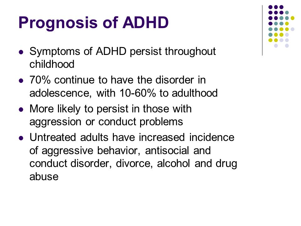 Prognosis of ADHD Symptoms of ADHD persist throughout childhood 70% continue to have the disorder in adolescence, with 10-60% to adulthood More likely to persist in those with aggression or conduct problems Untreated adults have increased incidence of aggressive behavior, antisocial and conduct disorder, divorce, alcohol and drug abuse