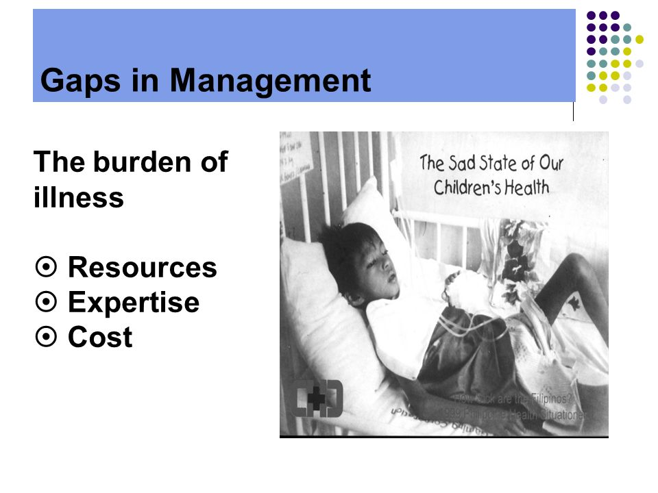 Gaps in Management The burden of illness Resources Expertise Cost