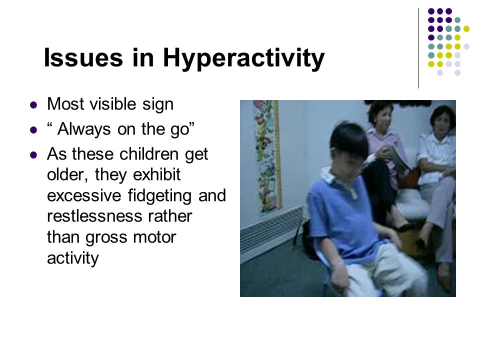 Issues in Hyperactivity Most visible sign Always on the go As these children get older, they exhibit excessive fidgeting and restlessness rather than gross motor activity