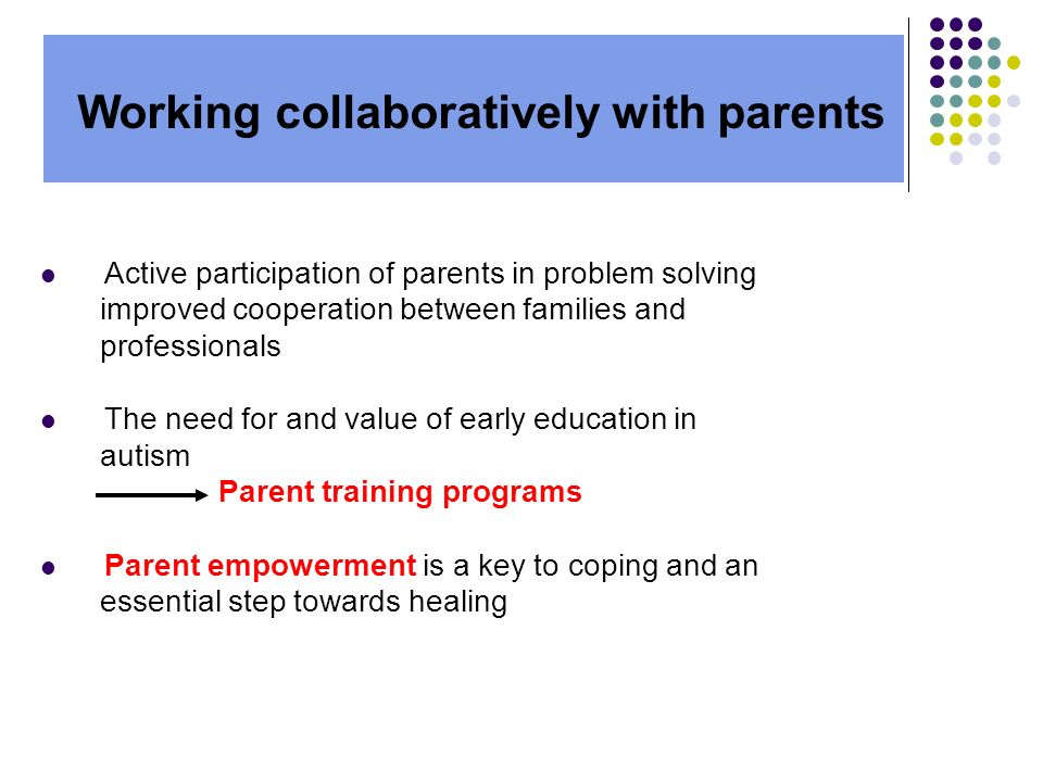 Active participation of parents in problem solving improved cooperation between families and professionals The need for and value of early education in autism Parent training programs Parent empowerment is a key to coping and an essential step towards healing Working collaboratively with parents