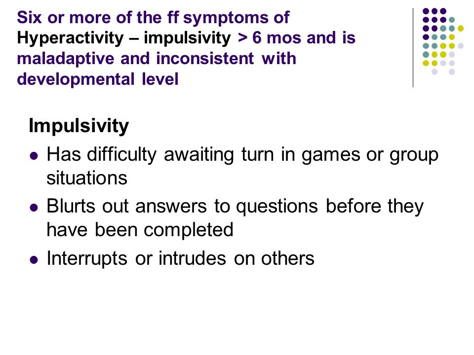 Six or more of the ff symptoms of Hyperactivity – impulsivity > 6 mos and is maladaptive and inconsistent with developmental level Impulsivity Has difficulty awaiting turn in games or group situations Blurts out answers to questions before they have been completed Interrupts or intrudes on others