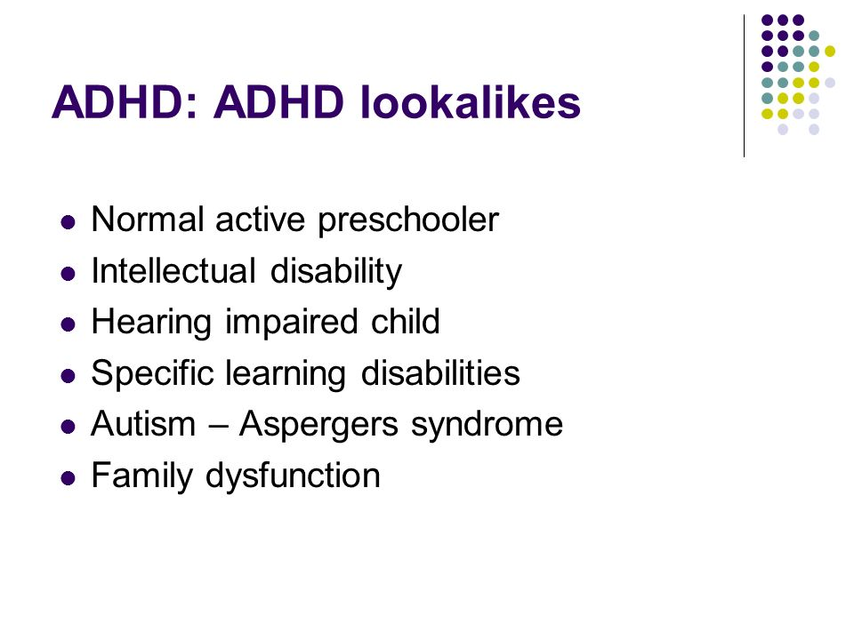 ADHD: ADHD lookalikes Normal active preschooler Intellectual disability Hearing impaired child Specific learning disabilities Autism – Aspergers syndrome Family dysfunction