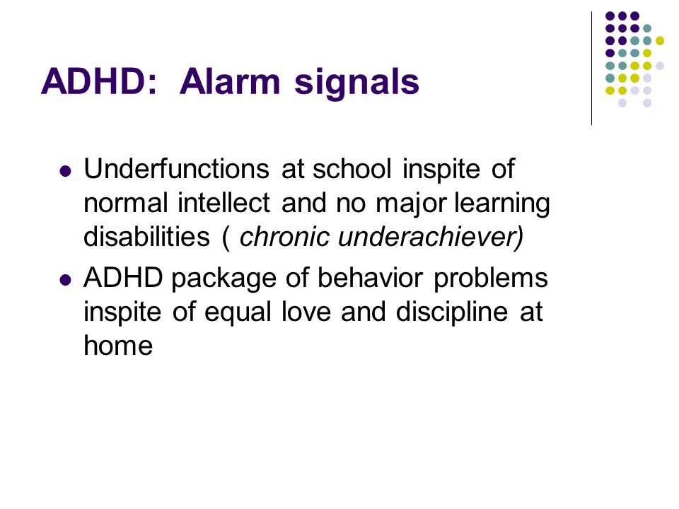 ADHD: Alarm signals Underfunctions at school inspite of normal intellect and no major learning disabilities ( chronic underachiever) ADHD package of behavior problems inspite of equal love and discipline at home