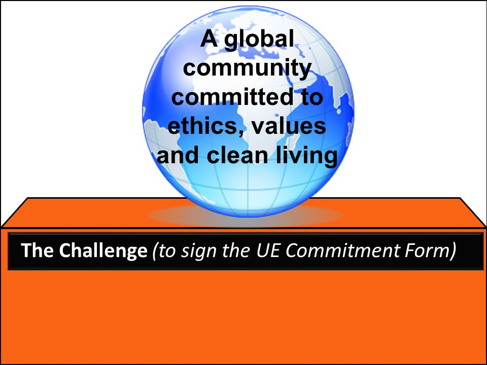 The Challenge (to sign the UE Commitment Form) A global community committed to ethics, values and clean living