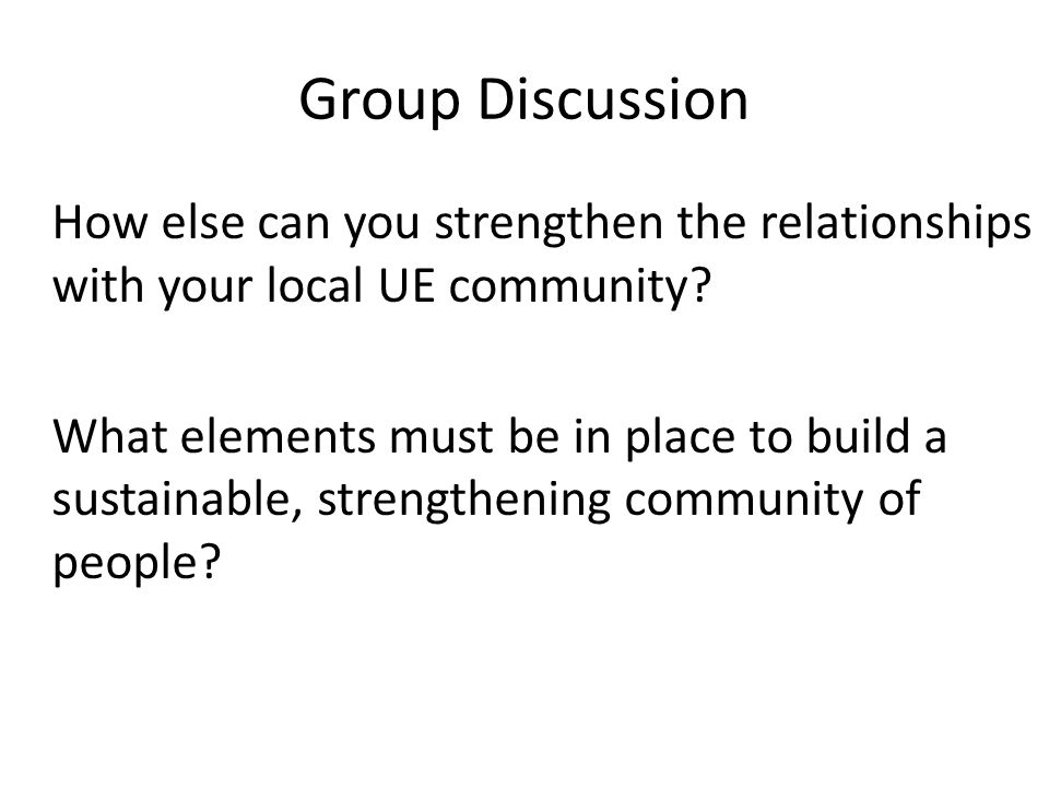 Group Discussion How else can you strengthen the relationships with your local UE community.