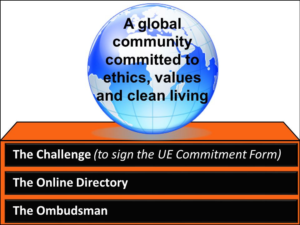 The Challenge (to sign the UE Commitment Form) The Online Directory The Ombudsman A global community committed to ethics, values and clean living