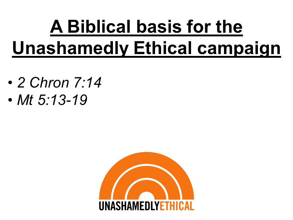 A Biblical basis for the Unashamedly Ethical campaign 2 Chron 7:14 Mt 5:13-19