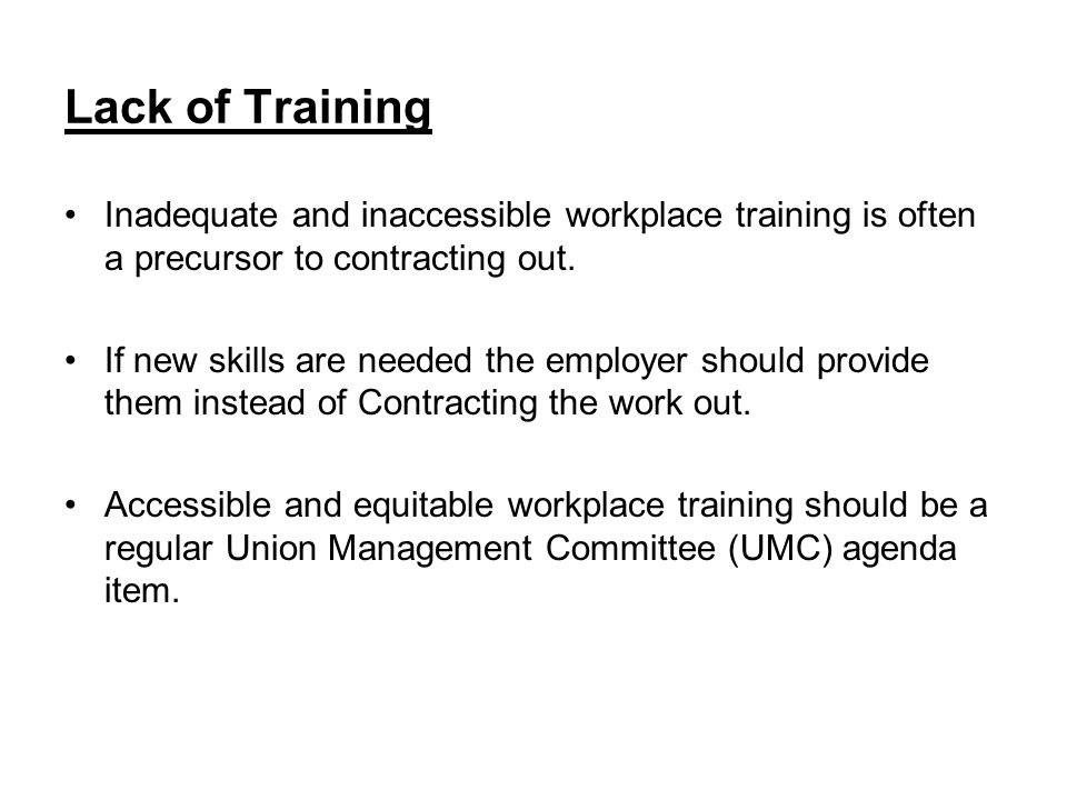 Lack of Training Inadequate and inaccessible workplace training is often a precursor to contracting out.