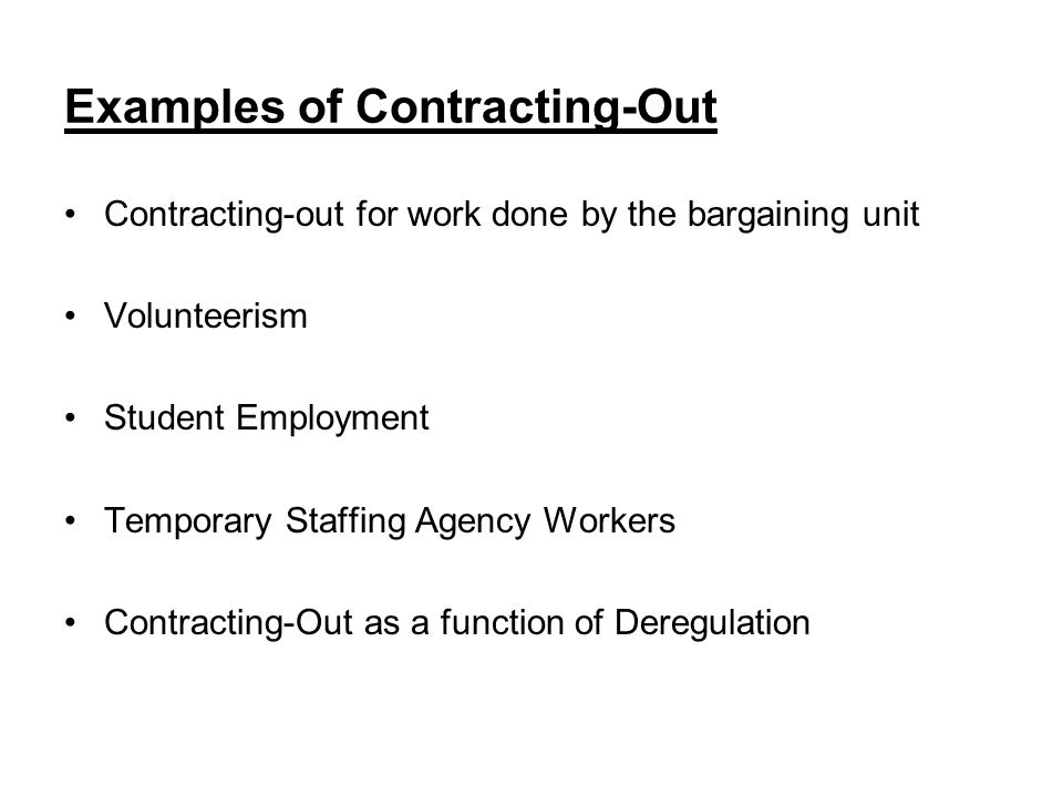 Examples of Contracting-Out Contracting-out for work done by the bargaining unit Volunteerism Student Employment Temporary Staffing Agency Workers Contracting-Out as a function of Deregulation